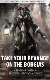 Take Your Revange On The Borgias Assassin S Creed Ii Unofficial Video Game Guide