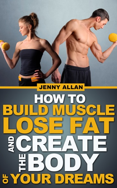 How To Build Muscle Lose Fat and Create The Body of Your Dreams - Jenny Allan book cover