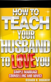 How To Teach Your Husband To Love You Simple Marriage Counseling And Advice