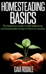 Homesteading Basics The Beginners Guide To Self-Sufficiency And Sustainable Living In Town Or Country