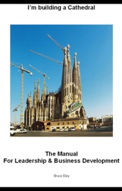 IM BUILDING A CATHEDRAL - THE MANUAL FOR LEADERSHIP AND BUSINESS DEVELOPMENT