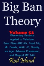 Big Ban Theory: Elementary Essence Applied to Tellurium, Solar Flare AR2149, Road Trip, Mr. Deeds, WALL-E, Ice Age, Adverse Possession, and Magical ME 24th, Volume 52