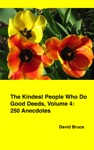The Kindest People Who Do Good Deeds Volume 4 250 Anecdotes