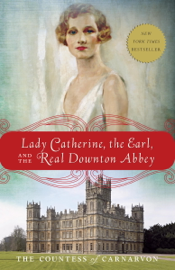 Lady Catherine, the Earl, and the Real Downton Abbey by Lady Catherine, the Earl, and the Real Downton Abbey