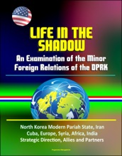 Life In The Shadow: An Examination Of The Minor Foreign Relations Of The DPRK - North Korea Modern Pariah State, Iran, Cuba, Europe, Syria, Africa, India, Strategic Direction, Allies And Partners