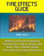 Fire Effects Guide (PMS 481) - Wildland and Forest Fire Behavior, Characteristics, Fuels, Air Quality, Soils, Water, Plants, Wildlife, Habitat, Cultural Resources, Grazing Management