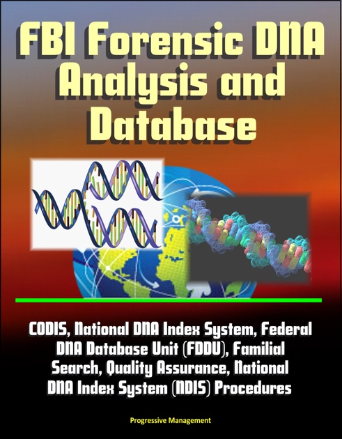 FBI Forensic DNA Analysis and Database: CODIS, National DNA Index System,  Federal DNA Database Unit (FDDU), Familial Search, Quality Assurance,  National DNA ...