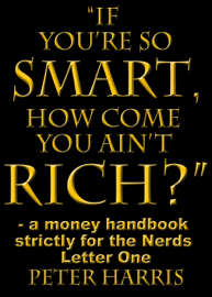 """""""If You're so Smart, How Come You Ain't Rich?"""": a money handbook strictly for the Nerds - Letter One book"""