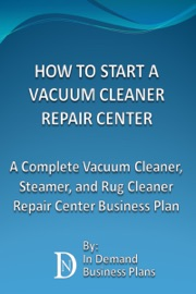 HOW TO START A VACUUM CLEANER REPAIR CENTER: A COMPLETE VACUUM CLEANER, STEAMER, AND RUG CLEANER REPAIR CENTER BUSINESS PLAN