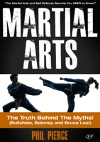 Martial Arts: The Truth Behind the Myths! - The Martial Arts and Self Defense Secrets You Need to Know (Bullshido, Baloney and Bruce Lee!)