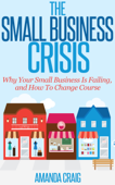 The Small Business Crisis: Why Your Small Business Is Failing, and How to Change Course