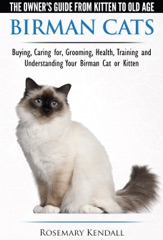 Birman Cats: The Owner's Guide from Kitten to Old Age - Buying, Caring For, Grooming, Health, Training, and Understanding Your Birman Cat or Kitten