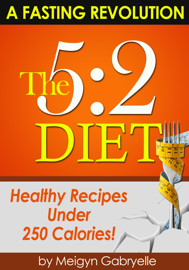 The 5:2 Fasting Diet: (A Fasting Revolution) Healthy Recipes Under 250 Calories!