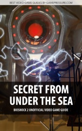 SECRET FROM UNDER THE SEA - BIOSHOCK 2 UNOFFICIAL VIDEO GAME GUIDE