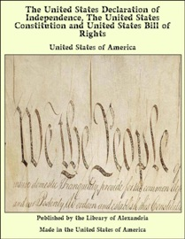 THE UNITED STATES DECLARATION OF INDEPENDENCE, THE UNITED STATES CONSTITUTION AND UNITED STATES BILL OF RIGHTS