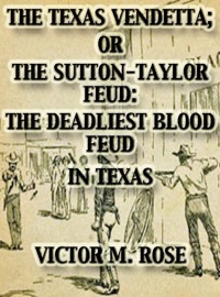 THE TEXAS VENDETTA; OR THE SUTTON-TAYLOR FEUD: THE DEADLIEST BLOOD FEUD IN TEXAS (TEXAS RANGER TALES, #2)