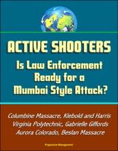 Active Shooters: Is Law Enforcement Ready For A Mumbai Style Attack? Columbine Massacre, Klebold And Harris, Virginia Polytechnic, Gabrielle Giffords, Aurora Colorado, Beslan Massacre