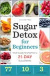 Sugar Detox For Beginners Your Guide To Starting A 21-Day Sugar Detox