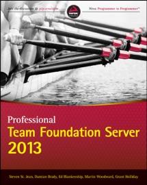 Professional Team Foundation Server 2013 - Steven St. Jean, Damian Brady, Ed Blankenship, Martin Woodward & Grant Holliday