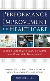 Performance Improvement for Healthcare: Leading Change with Lean, Six Sigma, and Constraints Management - Bahadir Inozu, Dan Chauncey, Vickie Kamataris & Charles Mount