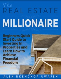 THE REAL ESTATE MILLIONAIRE - BEGINNERS QUICK START GUIDE TO INVESTING IN PROPERTIES AND LEARN HOW TO ACHIEVE FINANCIAL FREEDOM