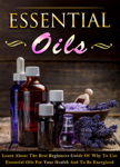 Essential Oils - Learn About The Best Beginners Guide Of Why To Use Essential Oils For Your Health And To Be Energized