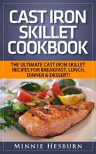 Cast Iron Skillet Cookbook: The Ultimate Under 30 Minutes Cast Iron Skillet Recipes for breakfast, lunch, dinner & dessert! The New Cast Iron Skillet Cookbook