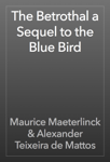 The Betrothal a Sequel to the Blue Bird