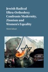 Jewish Radical Ultra-Orthodoxy Confronts Modernity Zionism And Womens Equality