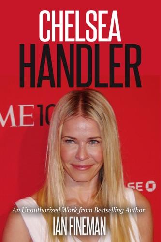 Ian Fineman - Chelsea Handler: The Unauthorized Biography