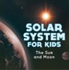 Solar System for Kids : The Sun and Moon