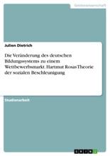 Die Veränderung Des Deutschen Bildungssystems Zu Einem Wettbewerbsmarkt. Hartmut Rosas Theorie Der Sozialen Beschleunigung
