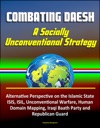 Combating Daesh A Socially Unconventional Strategy - Alternative Perspective On The Islamic State ISIS ISIL Unconventional Warfare Human Domain Mapping Iraqi Baath Party And Republican Guard