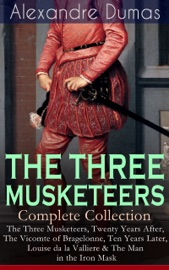 The Three Musketeers Complete Collection The Three Musketeers Twenty Years After The Vicomte Of Bragelonne Ten Years Later Louise Da La Valliere The Man In The Iron Mask