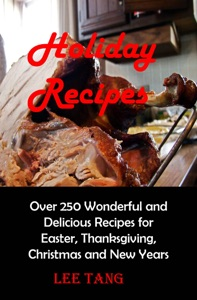 Holiday Recipes: Over 250 Wonderful and Delicious Recipes for Easter, Thanksgiving, Christmas and New Years