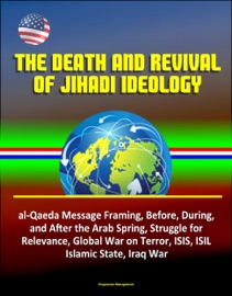 The Death And Revival Of Jihadi Ideology Al Qaeda Message Framing Before During And After The Arab Spring Struggle For Relevance Global War On Terror Isis Isil Islamic State Iraq War
