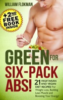 Green for Six-Pack Abs! 21 Vegetarian and Vegan Diet Recipes! For Weight Loss, Building Lean Muscle and Boosting Your Energy!(+2nd Free Weight Loss Book Inside)