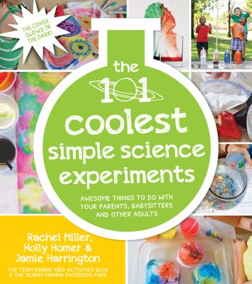 The 101 Coolest Simple Science Experiments - Holly Homer, Rachel Miller & Jamie Harrington book