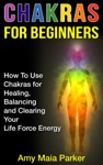 Chakras For Beginners How To Use Chakras For Healing Balancing And Clearing Your Life Force Energy