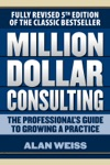 Million Dollar Consulting The Professionals Guide To Growing A Practice Fifth Edition