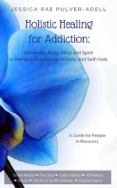 Holistic Healing For Addiction Enlivening Body Mind And Spirit To Remedy Depression Anxiety And Self Hate