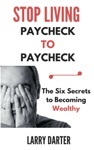 Stop Living Paycheck To Paycheck The Six Secrets To Building Wealth