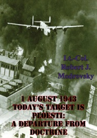 1 August 1943 Today S Target Is Ploesti A Departure From Doctrine