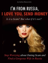 I'm From Russia, I Love You, Send Money (Is It a Scam? but What if It's Not? How to Stop Worrying About Dating Scam and Find a Gorgeous Wife in Russia)