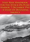 Staff Ride Handbook For The Attack On Pearl Harbor 7 December 1941  A Study Of Defending America Illustrated Edition