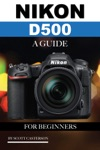 Nikon D500 A Guide For Beginners