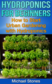 Hydroponics For Beginners:  How To Start Urban Gardening With Hydroponics