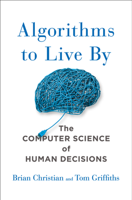 Algorithms to Live By - Brian Christian & Tom Griffiths book