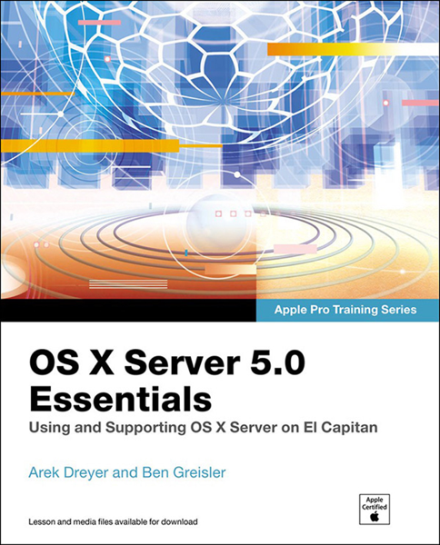 OS X Server 5.0 Essentials - Apple Pro Training Series: Using and Supporting OS X Server on El Capitan, 3/e
