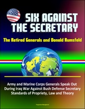 Six Against the Secretary: The Retired Generals and Donald Rumsfeld - Army and Marine Corps Generals Speak Out During Iraq War Against Bush Defense Secretary, Standards of Propriety, Law and Theory